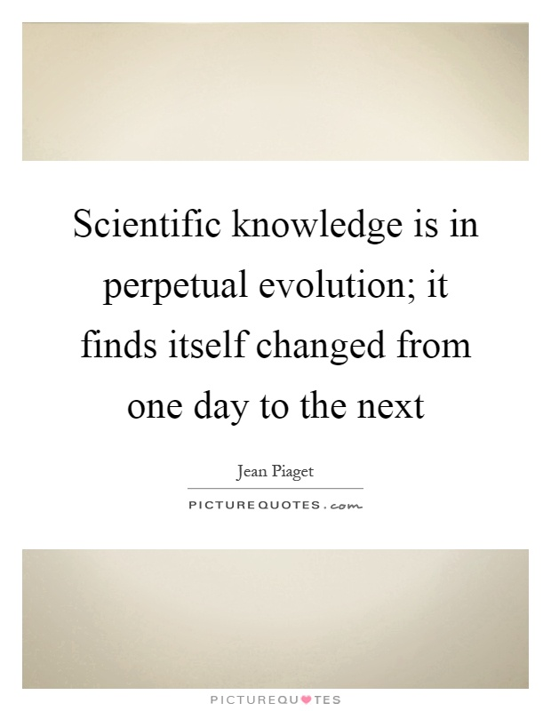 Scientific knowledge is in perpetual evolution; it finds itself changed from one day to the next Picture Quote #1