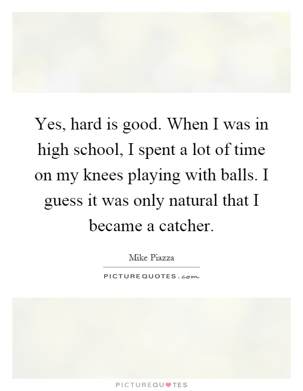 Yes, hard is good. When I was in high school, I spent a lot of time on my knees playing with balls. I guess it was only natural that I became a catcher Picture Quote #1