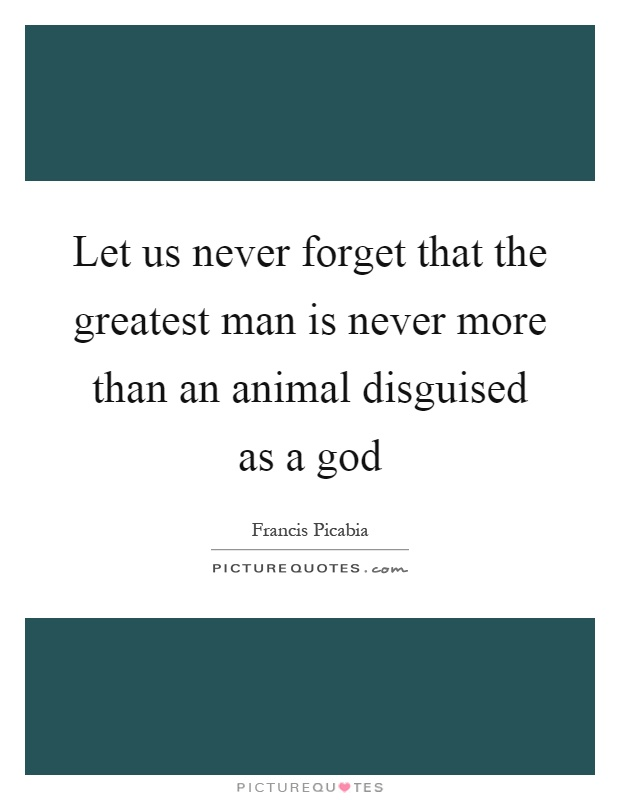 Let us never forget that the greatest man is never more than an animal disguised as a god Picture Quote #1