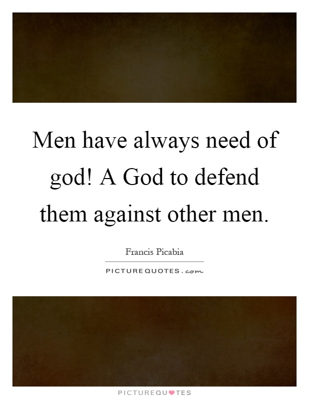 Men have always need of god! A God to defend them against other men Picture Quote #1