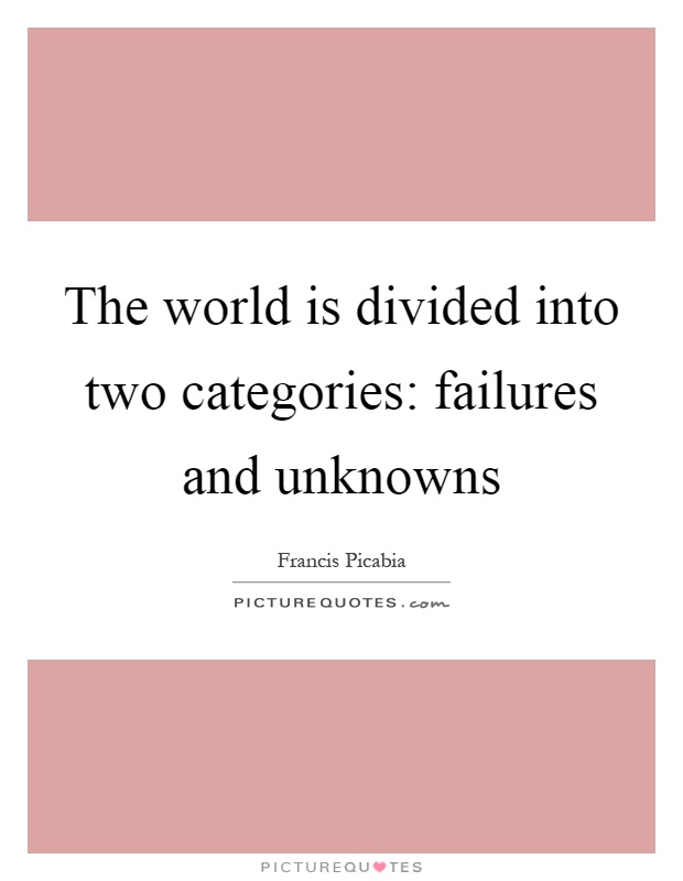 The world is divided into two categories: failures and unknowns Picture Quote #1