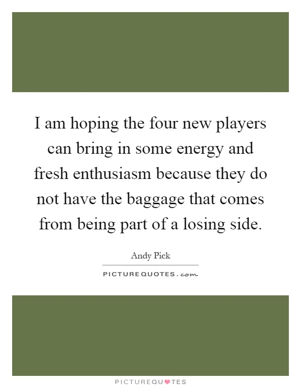 I am hoping the four new players can bring in some energy and fresh enthusiasm because they do not have the baggage that comes from being part of a losing side Picture Quote #1