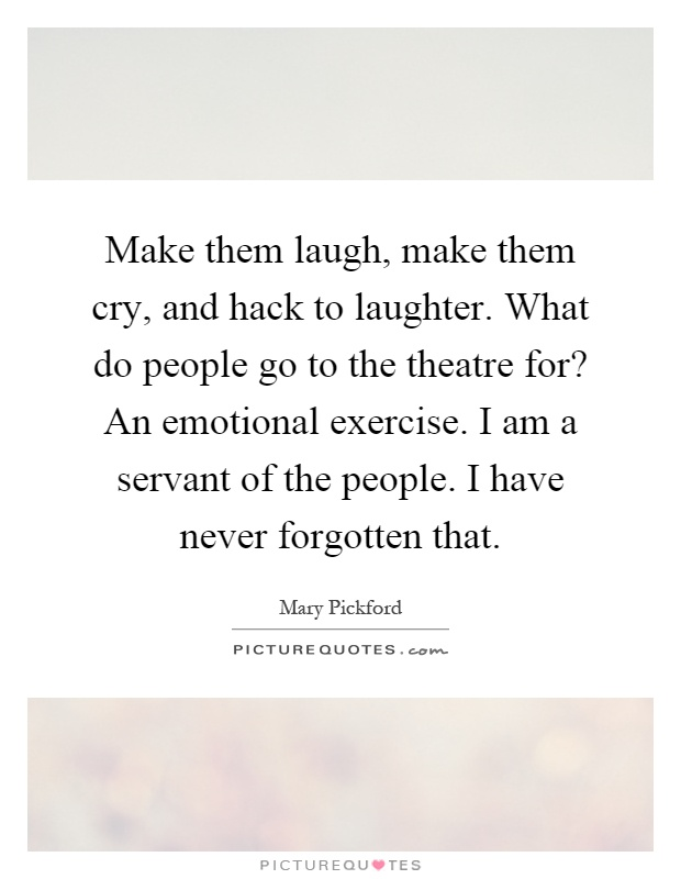 Make them laugh, make them cry, and hack to laughter. What do people go to the theatre for? An emotional exercise. I am a servant of the people. I have never forgotten that Picture Quote #1