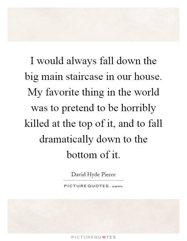 I would always fall down the big main staircase in our house. My favorite thing in the world was to pretend to be horribly killed at the top of it, and to fall dramatically down to the bottom of it Picture Quote #1
