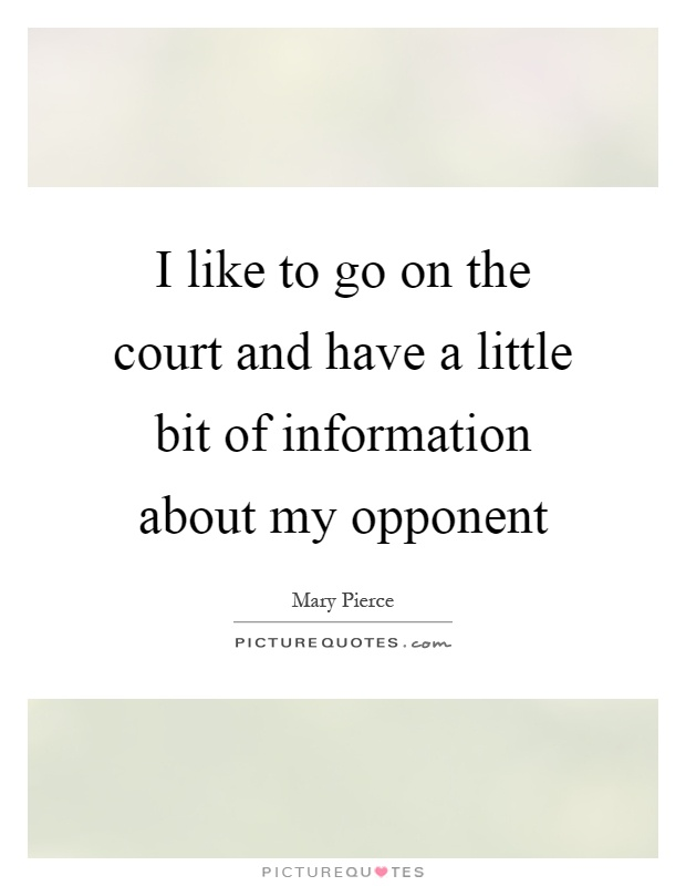 I like to go on the court and have a little bit of information about my opponent Picture Quote #1
