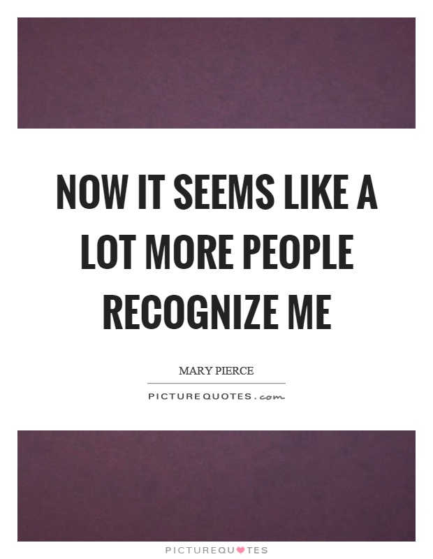 Now it seems like a lot more people recognize me Picture Quote #1
