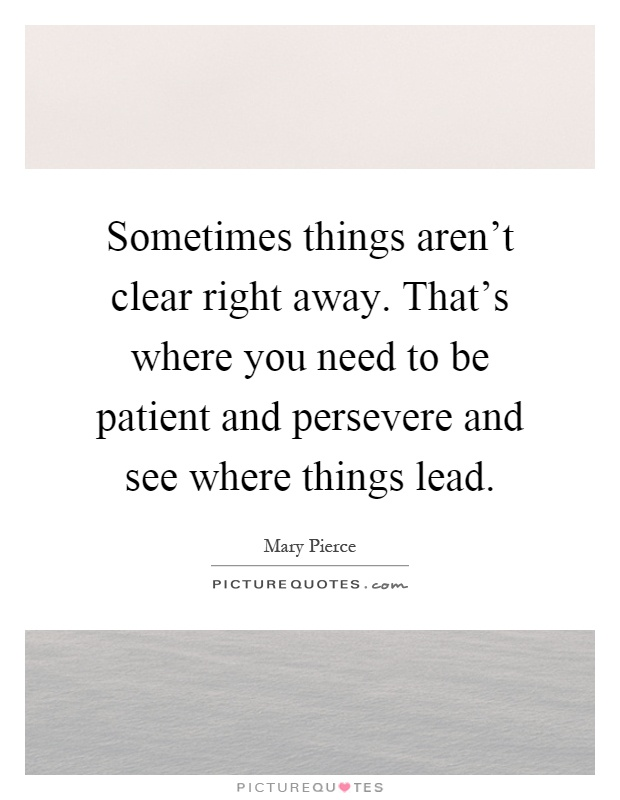 Sometimes things aren't clear right away. That's where you need to be patient and persevere and see where things lead Picture Quote #1