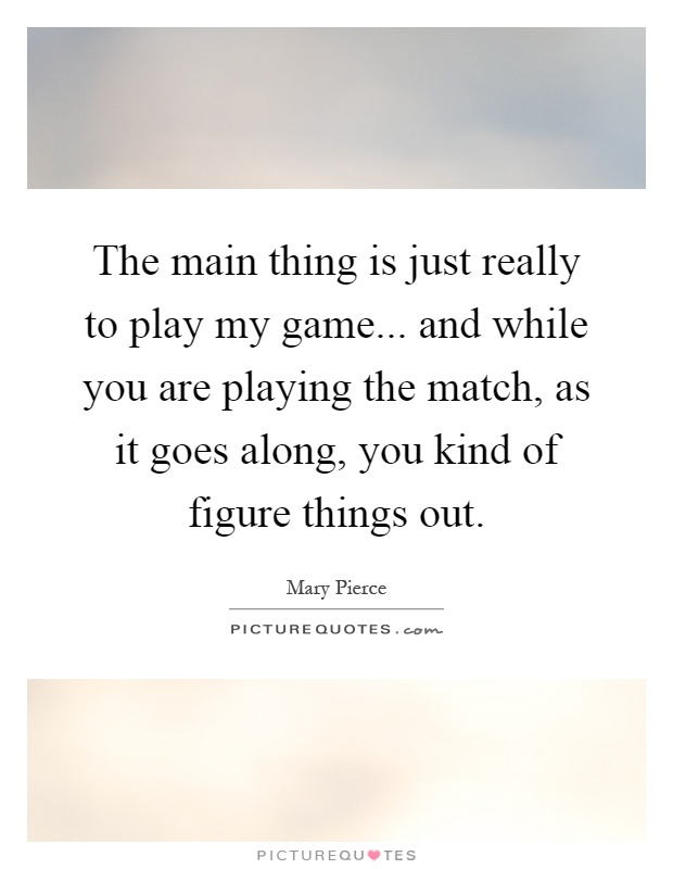 The main thing is just really to play my game... and while you are playing the match, as it goes along, you kind of figure things out Picture Quote #1