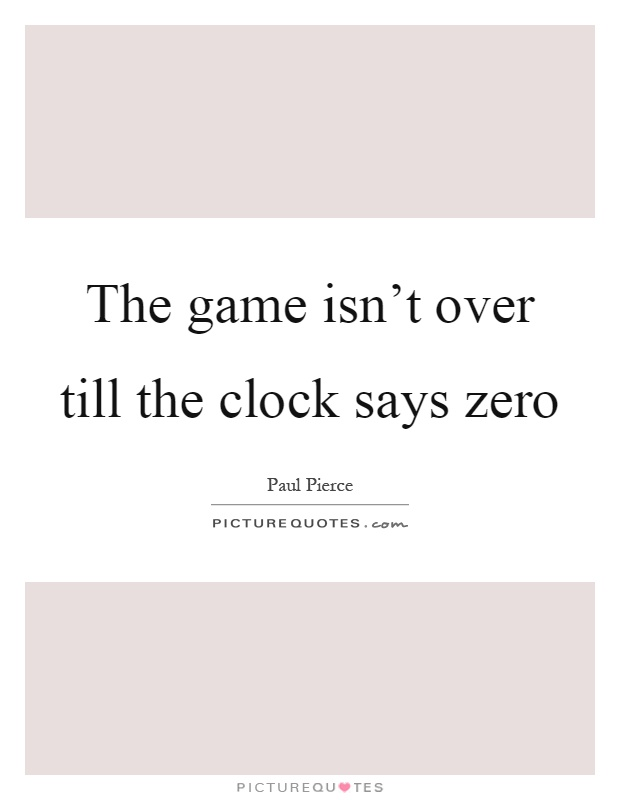 The game isn't over till the clock says zero Picture Quote #1