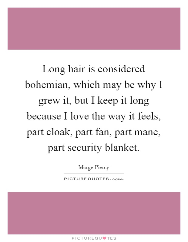 Long hair is considered bohemian, which may be why I grew it, but I keep it long because I love the way it feels, part cloak, part fan, part mane, part security blanket Picture Quote #1