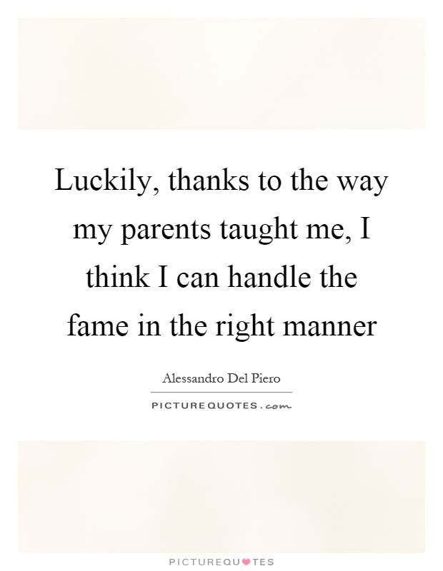 Luckily, thanks to the way my parents taught me, I think I can handle the fame in the right manner Picture Quote #1