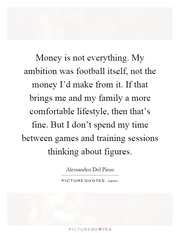 Money is not everything. My ambition was football itself, not the money I'd make from it. If that brings me and my family a more comfortable lifestyle, then that's fine. But I don't spend my time between games and training sessions thinking about figures Picture Quote #1