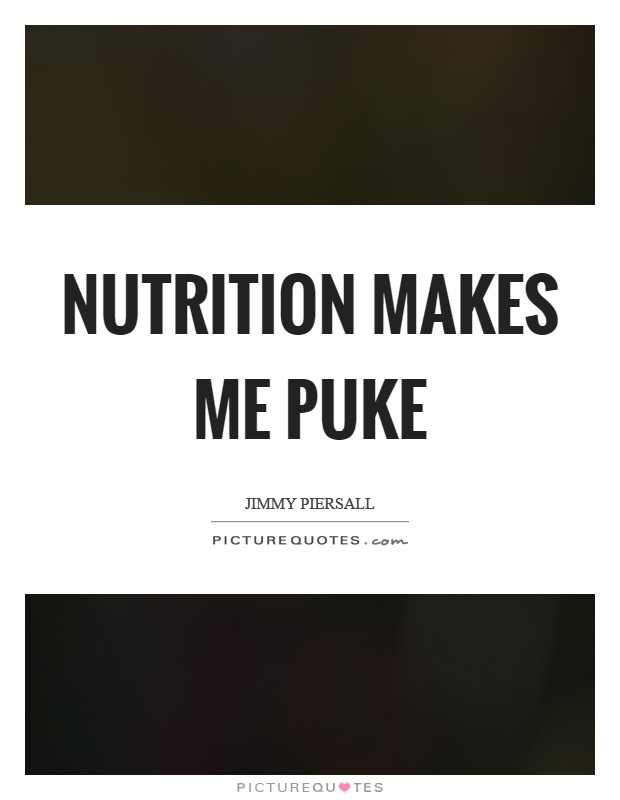 Nutrition makes me puke Picture Quote #1