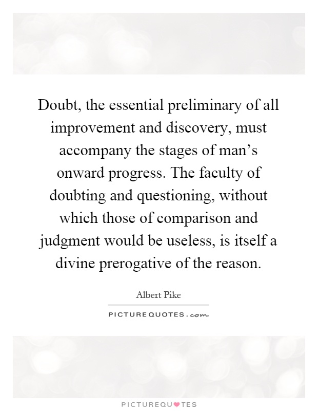 Doubt, the essential preliminary of all improvement and discovery, must accompany the stages of man's onward progress. The faculty of doubting and questioning, without which those of comparison and judgment would be useless, is itself a divine prerogative of the reason Picture Quote #1