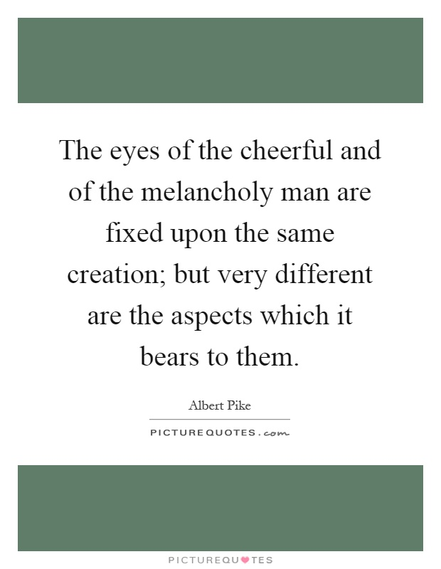 The eyes of the cheerful and of the melancholy man are fixed upon the same creation; but very different are the aspects which it bears to them Picture Quote #1