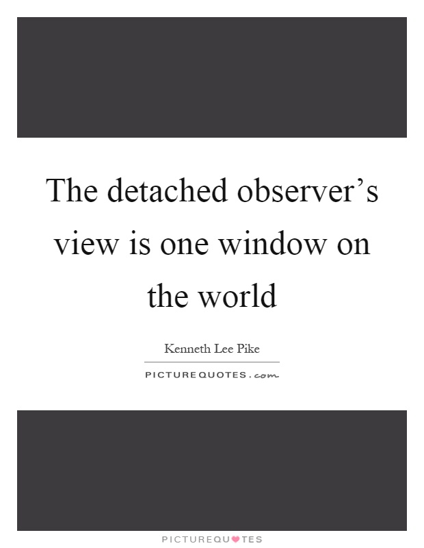 The detached observer's view is one window on the world Picture Quote #1