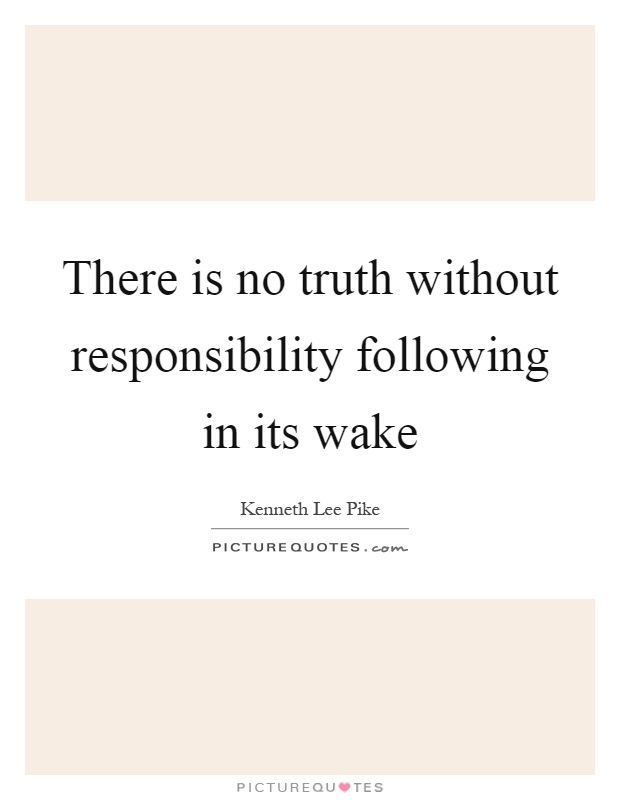 There is no truth without responsibility following in its wake Picture Quote #1
