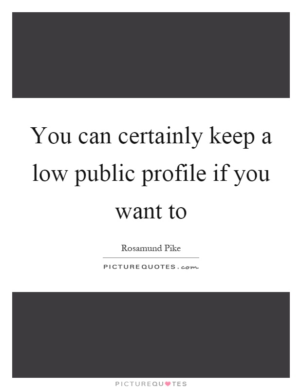 You can certainly keep a low public profile if you want to Picture Quote #1