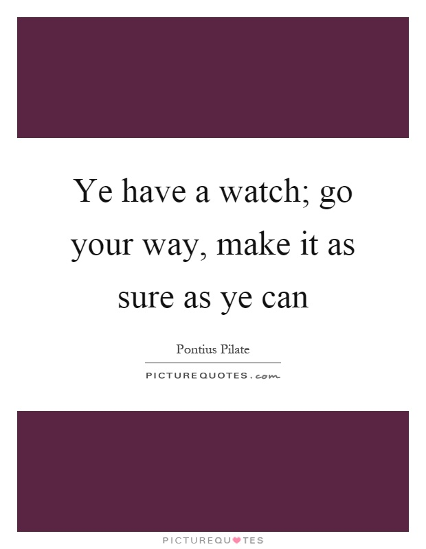 Ye have a watch; go your way, make it as sure as ye can Picture Quote #1