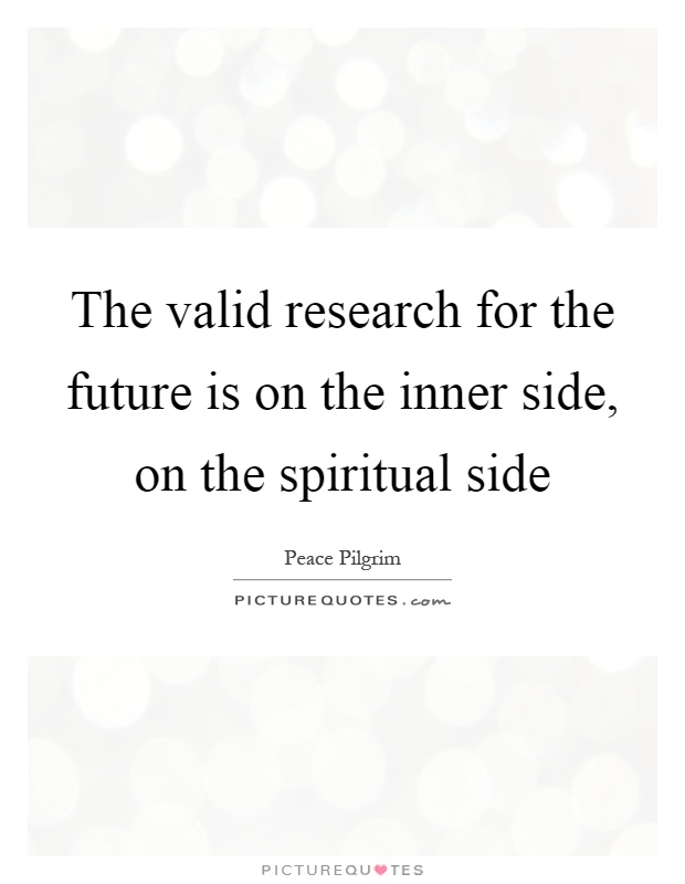 The valid research for the future is on the inner side, on the spiritual side Picture Quote #1