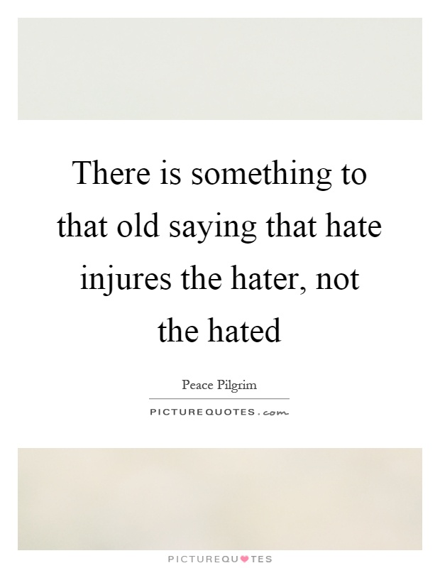 There is something to that old saying that hate injures the hater, not the hated Picture Quote #1