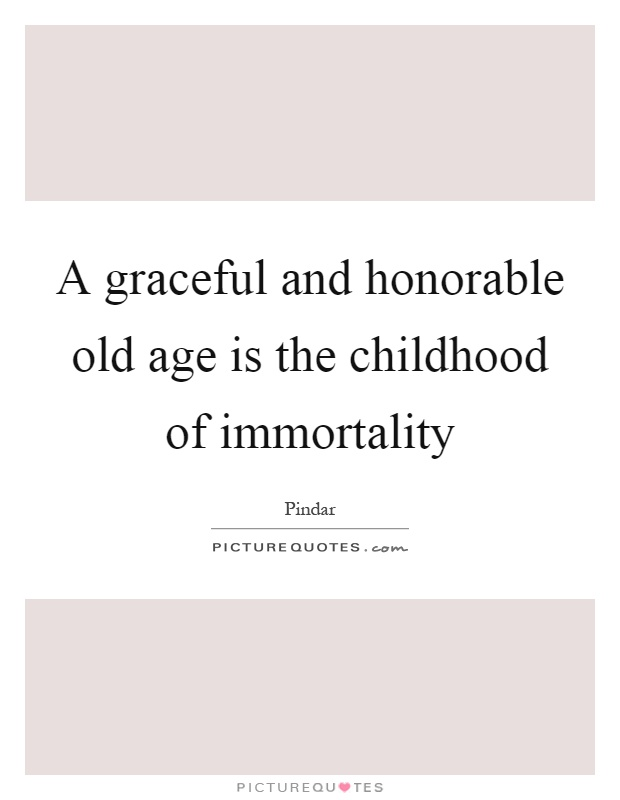 A graceful and honorable old age is the childhood of immortality Picture Quote #1