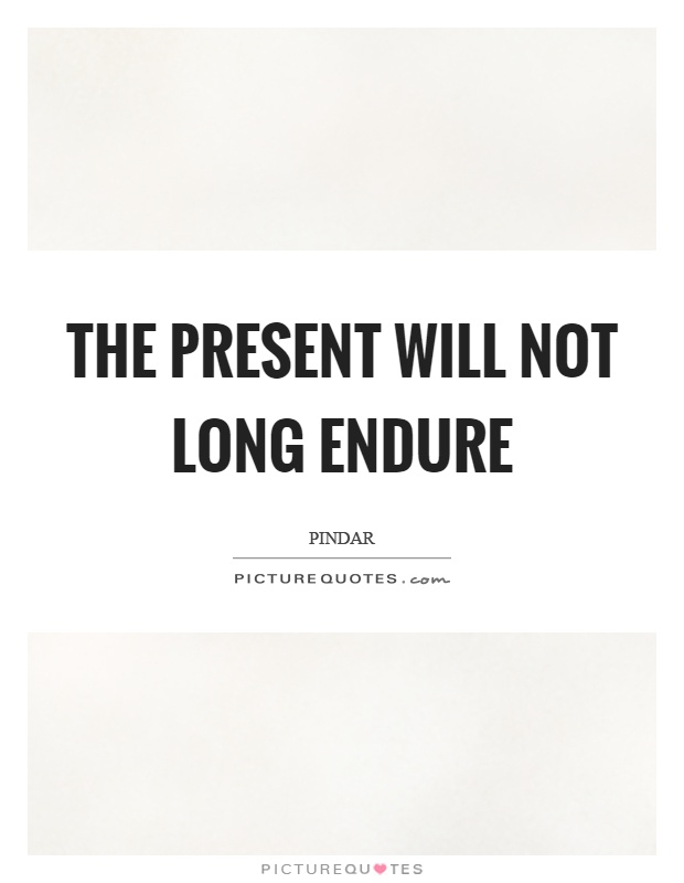 The present will not long endure Picture Quote #1