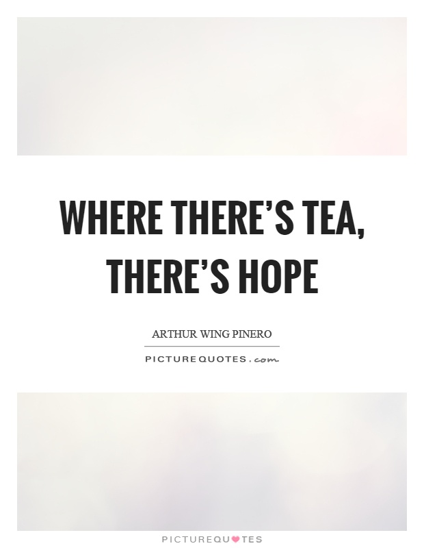 Where there's tea, there's hope Picture Quote #1