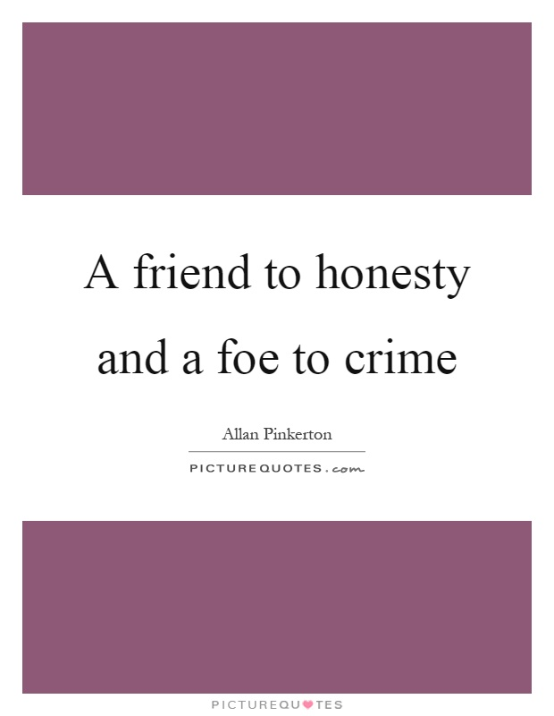 A friend to honesty and a foe to crime Picture Quote #1