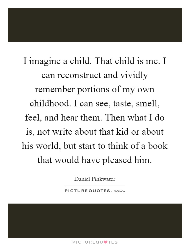 I imagine a child. That child is me. I can reconstruct and vividly remember portions of my own childhood. I can see, taste, smell, feel, and hear them. Then what I do is, not write about that kid or about his world, but start to think of a book that would have pleased him Picture Quote #1