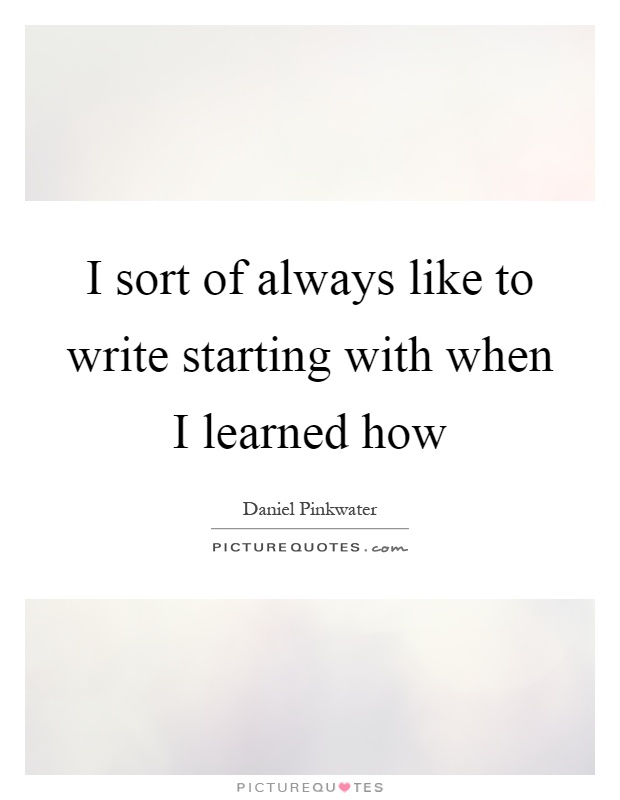 I sort of always like to write starting with when I learned how Picture Quote #1