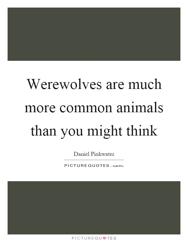 Werewolves are much more common animals than you might think Picture Quote #1