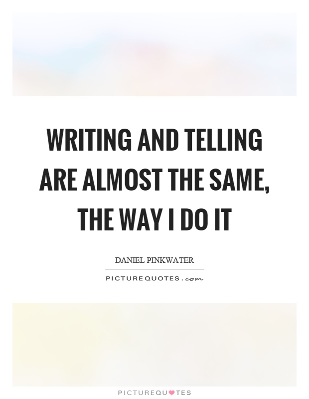 Writing and telling are almost the same, the way I do it Picture Quote #1