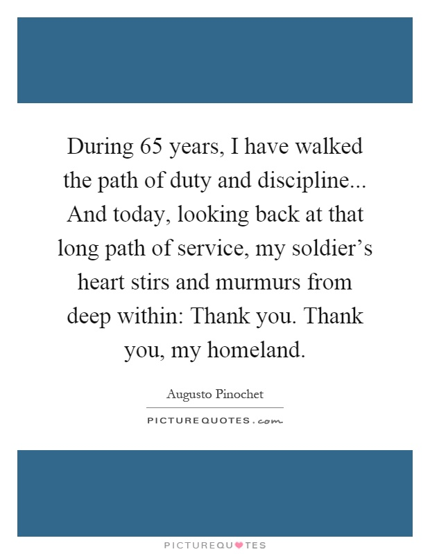 During 65 years, I have walked the path of duty and discipline... And today, looking back at that long path of service, my soldier's heart stirs and murmurs from deep within: Thank you. Thank you, my homeland Picture Quote #1