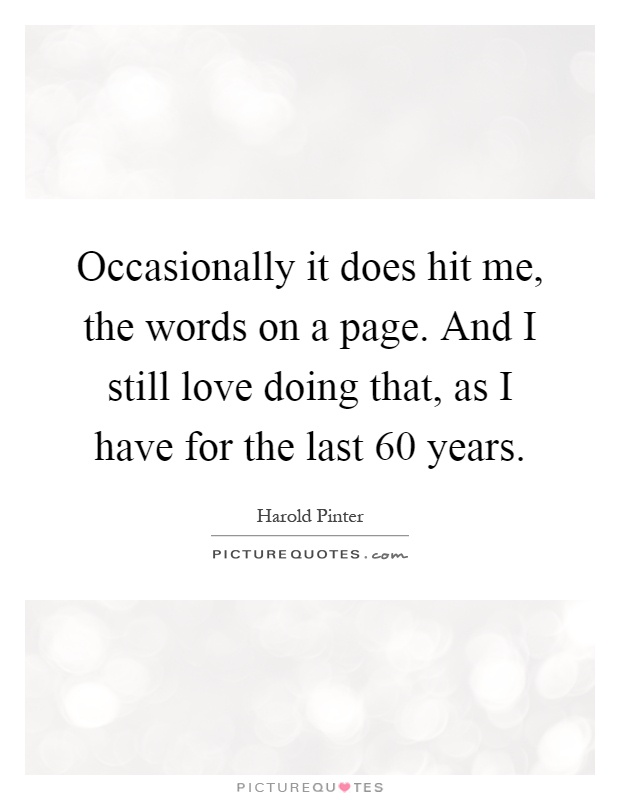 Occasionally it does hit me, the words on a page. And I still love doing that, as I have for the last 60 years Picture Quote #1
