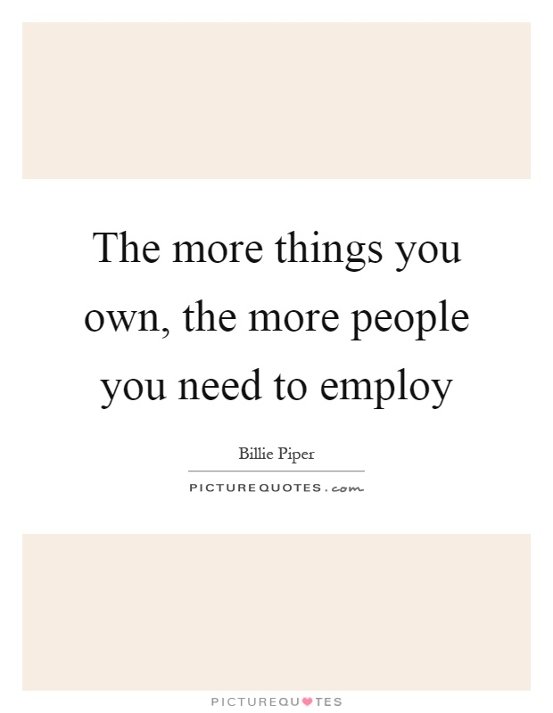 The more things you own, the more people you need to employ Picture Quote #1