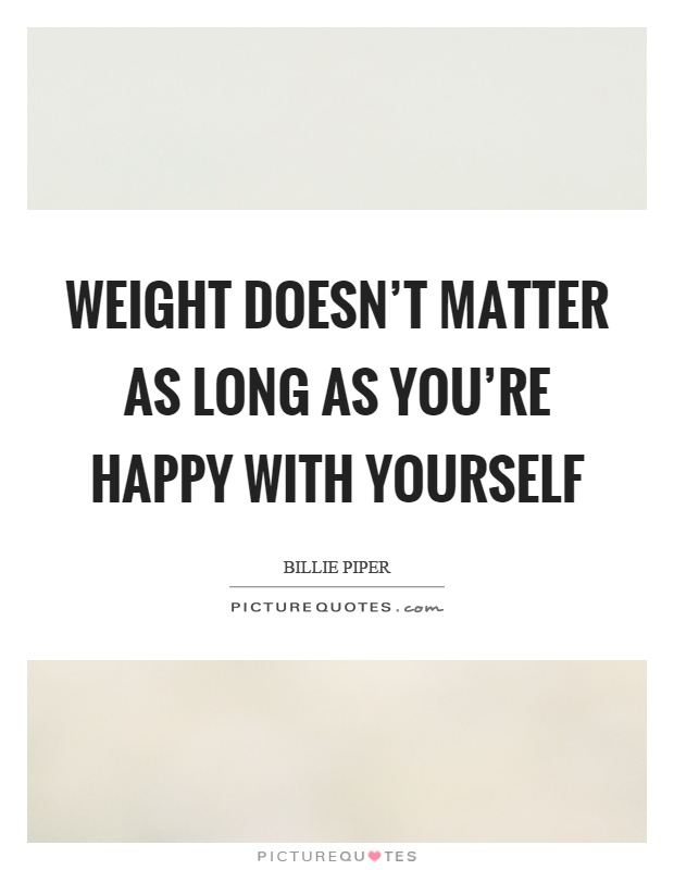 Weight doesn't matter as long as you're happy with yourself Picture Quote #1