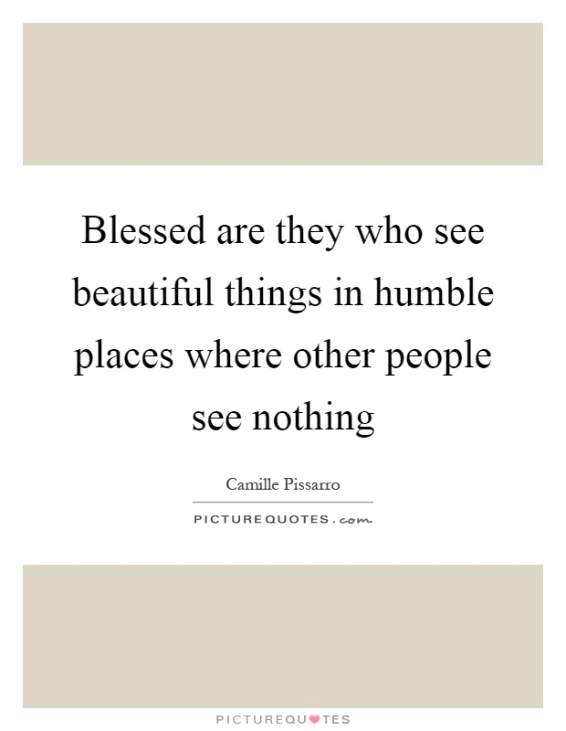 Blessed are they who see beautiful things in humble places where other people see nothing Picture Quote #1