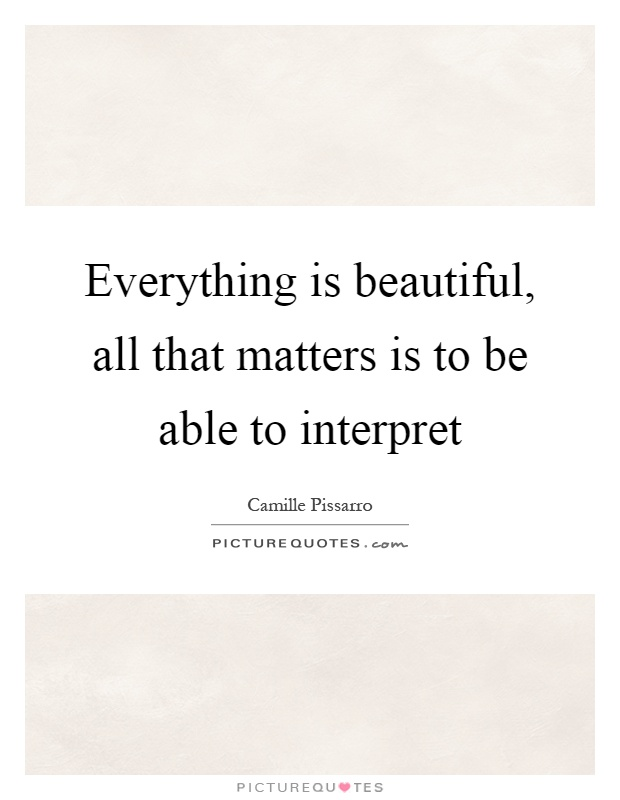 Everything is beautiful, all that matters is to be able to interpret Picture Quote #1