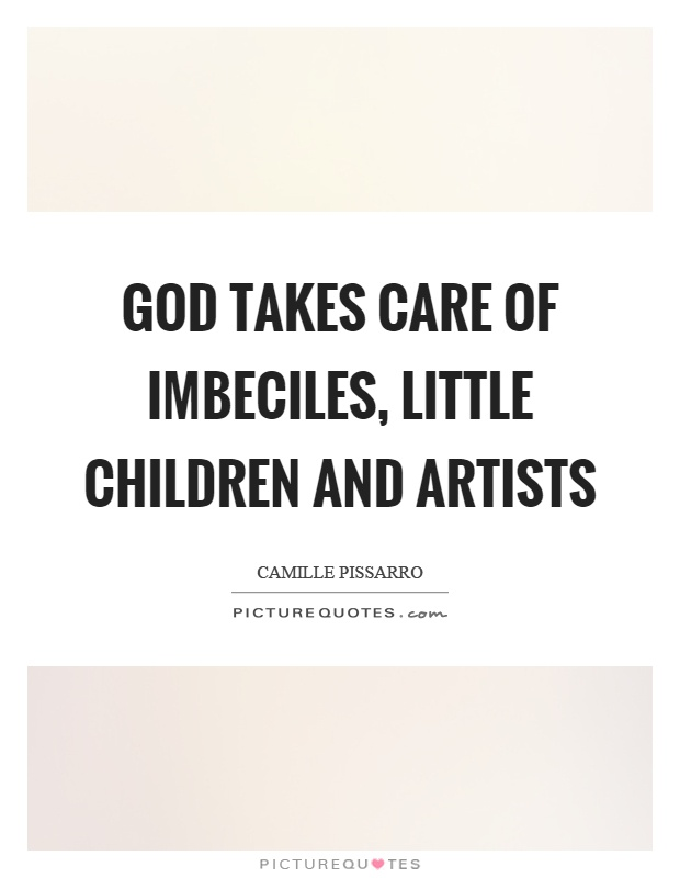 God takes care of imbeciles, little children and artists Picture Quote #1