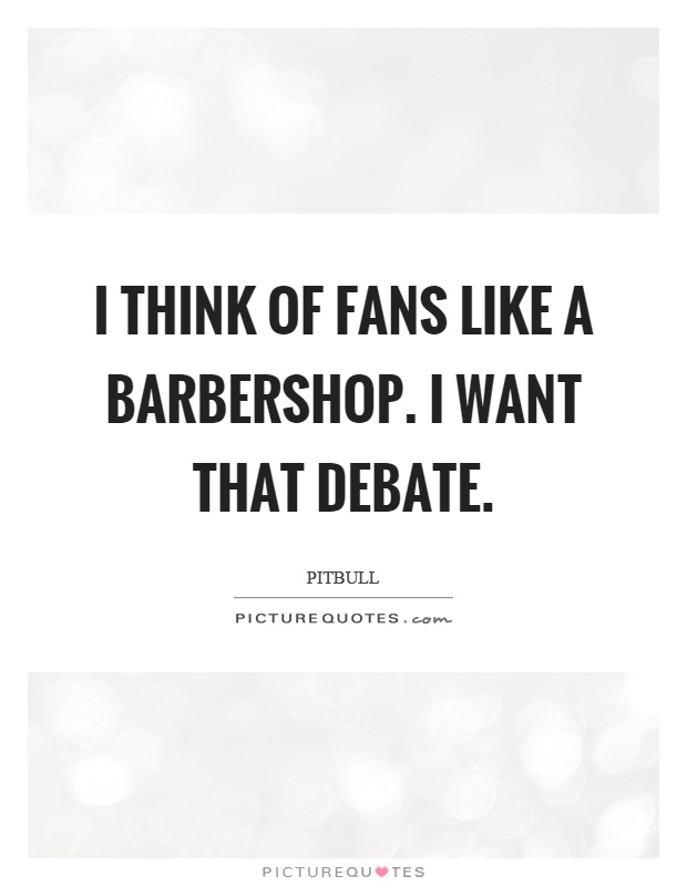 I think of fans like a barbershop. I want that debate Picture Quote #1