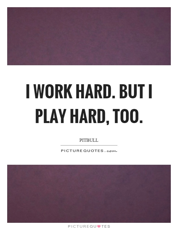 I work hard. But I play hard, too Picture Quote #1