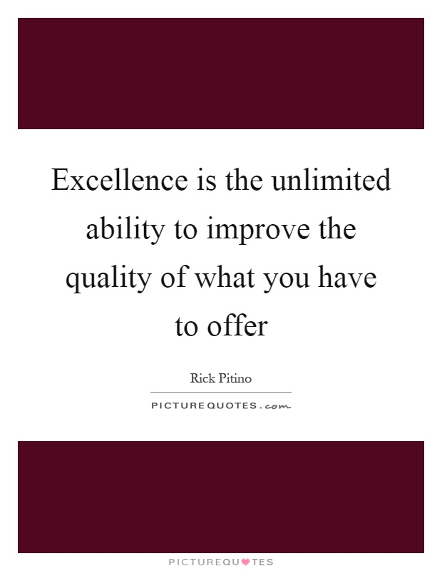 Excellence is the unlimited ability to improve the quality of what you have to offer Picture Quote #1
