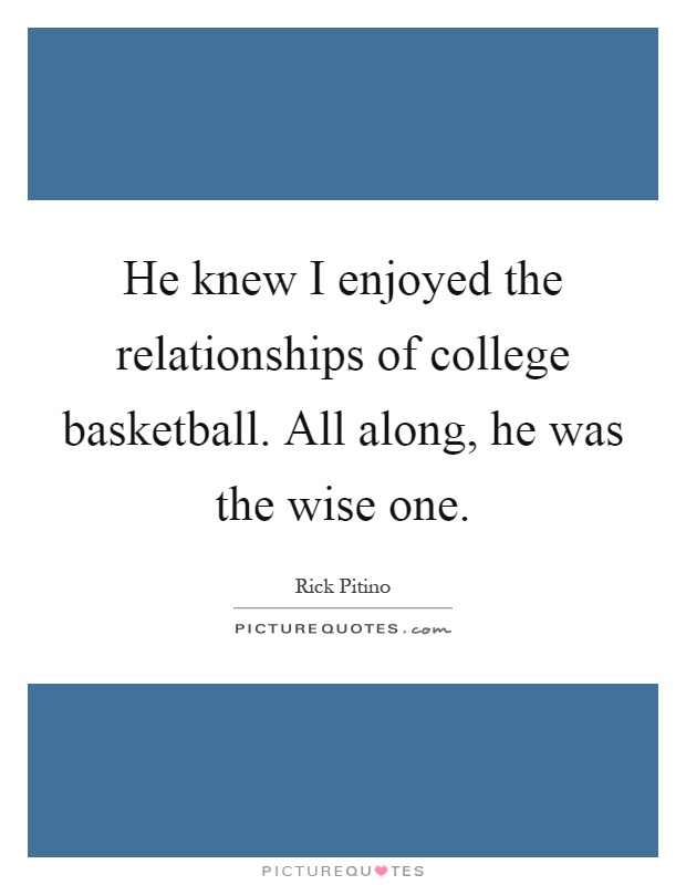 He knew I enjoyed the relationships of college basketball. All along, he was the wise one Picture Quote #1