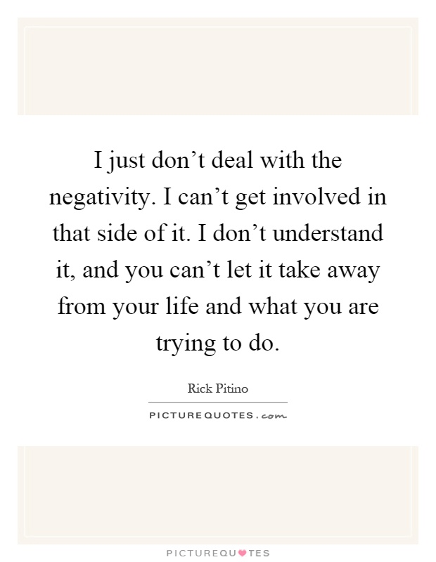 I just don't deal with the negativity. I can't get involved in that side of it. I don't understand it, and you can't let it take away from your life and what you are trying to do Picture Quote #1