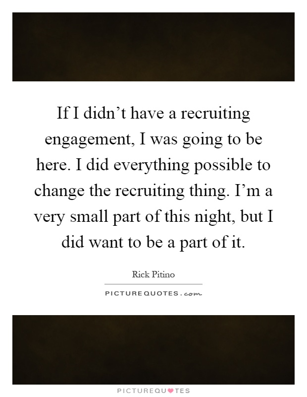 If I didn't have a recruiting engagement, I was going to be here. I did everything possible to change the recruiting thing. I'm a very small part of this night, but I did want to be a part of it Picture Quote #1