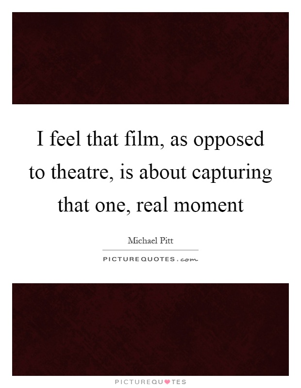 I feel that film, as opposed to theatre, is about capturing that one, real moment Picture Quote #1