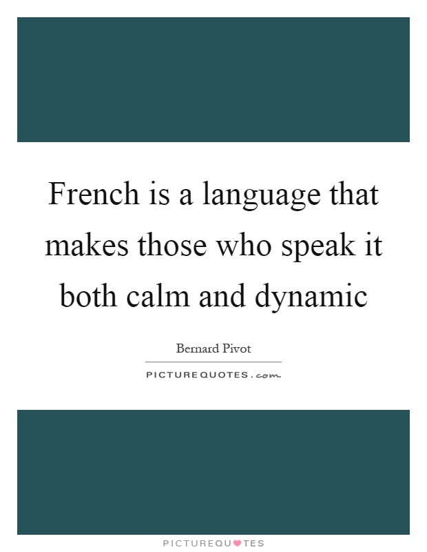 French is a language that makes those who speak it both calm and dynamic Picture Quote #1