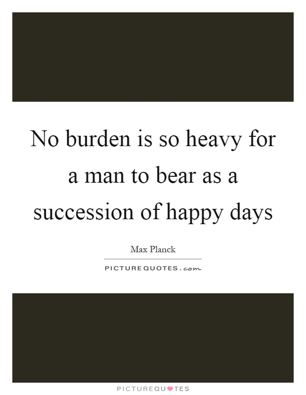 No burden is so heavy for a man to bear as a succession of happy days Picture Quote #1