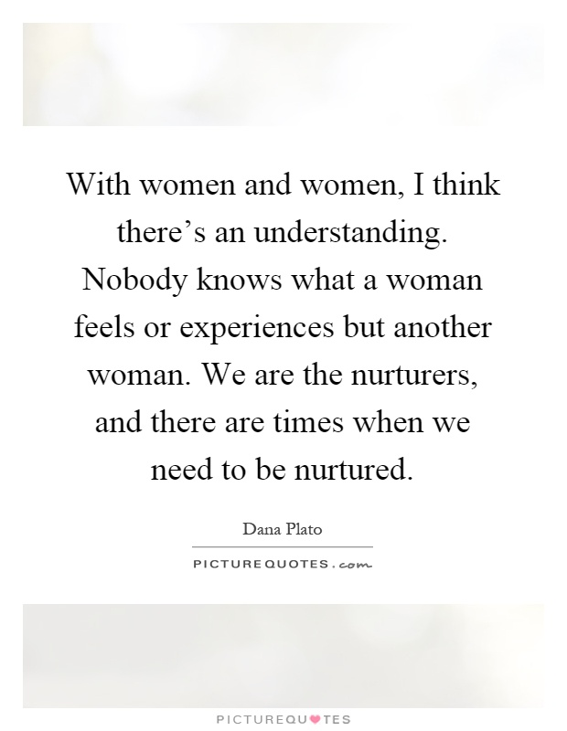 With women and women, I think there's an understanding. Nobody knows what a woman feels or experiences but another woman. We are the nurturers, and there are times when we need to be nurtured Picture Quote #1